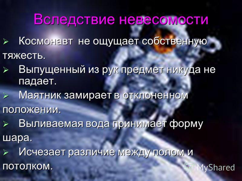 Вследствие невесомости Космонавт не ощущает собственную Космонавт не ощущает собственнуютяжесть. Выпущенный из рук предмет никуда не падает. Выпущенный из рук предмет никуда не падает. Маятник замирает в отклоненном Маятник замирает в отклоненномполо