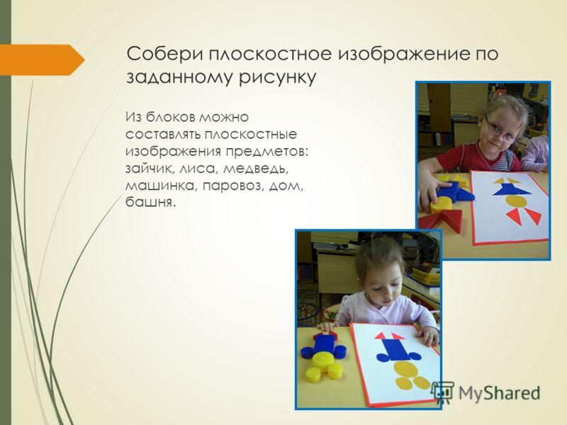 Собери плоскостное изображение по заданному рисунку Из блоков можно составлять плоскостные изображения предметов: зайчик, лиса, медведь, машинка, паровоз, дом, башня.