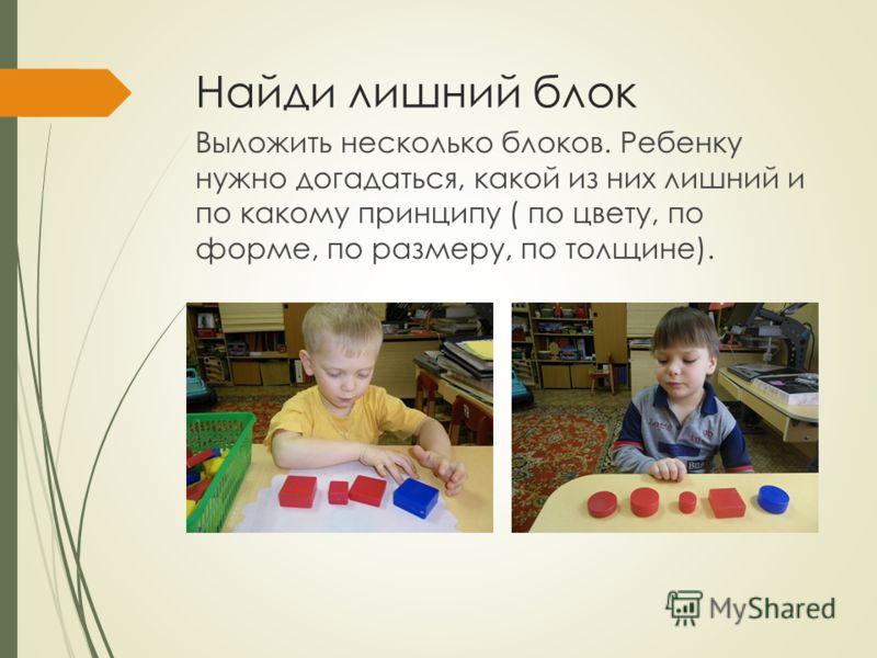 Найди лишний блок Выложить несколько блоков. Ребенку нужно догадаться, какой из них лишний и по какому принципу ( по цвету, по форме, по размеру, по толщине).