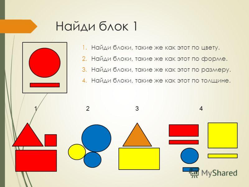 Найди блок 1 1.Найди блоки, такие же как этот по цвету. 2.Найди блоки, такие же как этот по форме. 3.Найди блоки, такие же как этот по размеру. 4.Найди блоки, такие же как этот по толщине. 1234