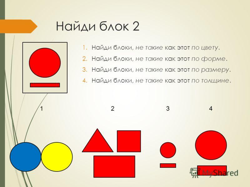 Найди блок 2 1.Найди блоки, не такие как этот по цвету. 2.Найди блоки, не такие как этот по форме. 3.Найди блоки, не такие как этот по размеру. 4.Найди блоки, не такие как этот по толщине. 1234
