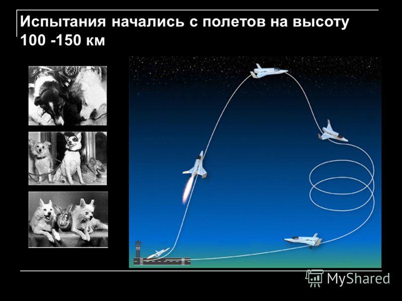 Испытания начались с полетов на высоту 100 -150 км
