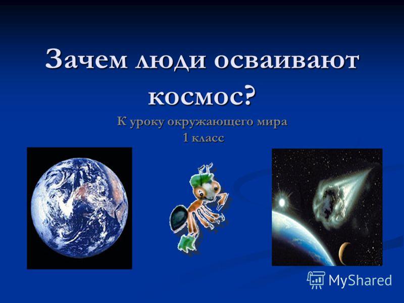Зачем люди осваивают космос к уроку