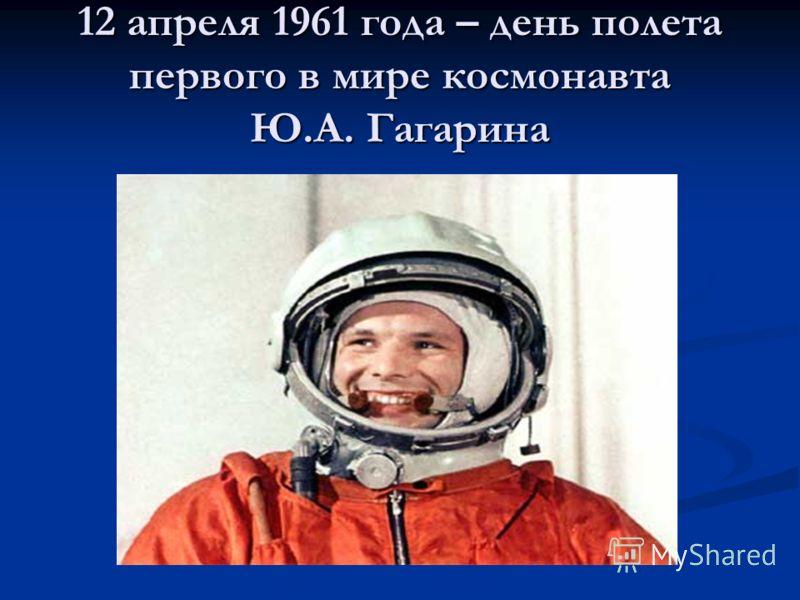 12 апреля 1961 года – день полета первого в мире космонавта Ю.А. Гагарина