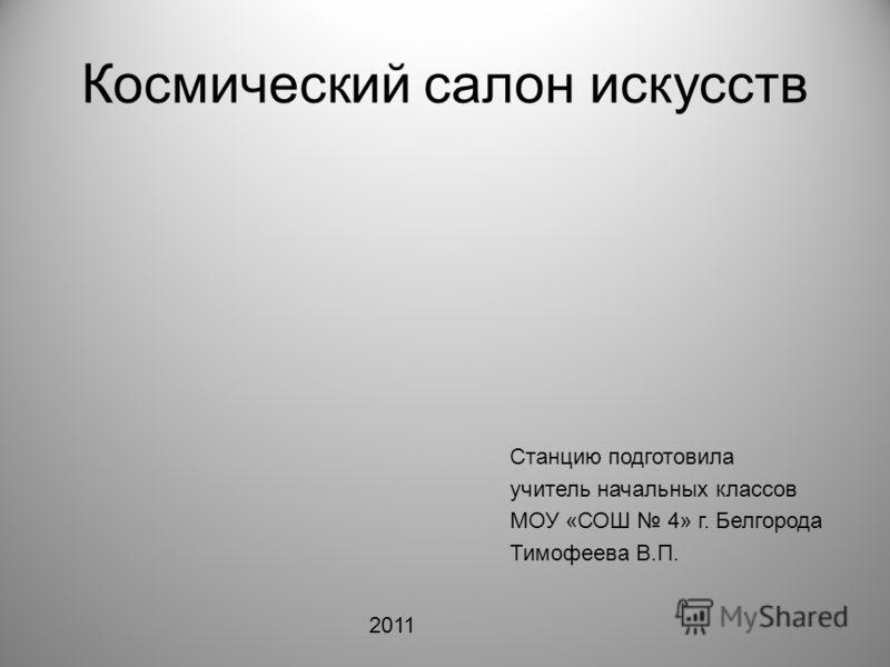 Космический салон искусств Станцию подготовила учитель начальных классов МОУ «СОШ 4» г. Белгорода Тимофеева В.П. 2011