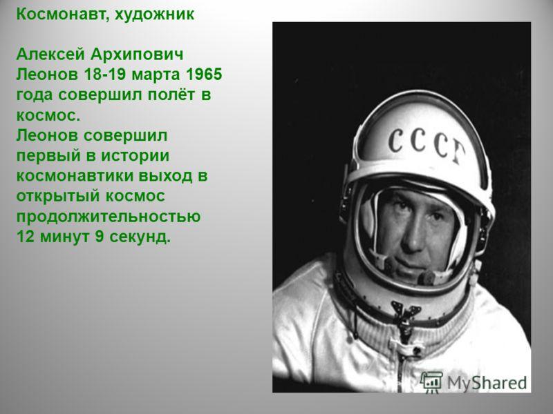 Космонавт, художник Алексей Архипович Леонов 18-19 марта 1965 года совершил полёт в космос. Леонов совершил первый в истории космонавтики выход в открытый космос продолжительностью 12 минут 9 секунд.