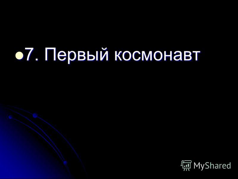 7. Первый космонавт 7. Первый космонавт