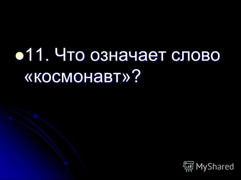 11. Что означает слово «космонавт»? 11. Что означает слово «космонавт»?