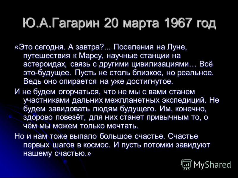 Ю.А.Гагарин 20 марта 1967 год «Это сегодня. А завтра?... Поселения на Луне, путешествия к Марсу, научные станции на астероидах, связь с другими цивилизациями… Всё это-будущее. Пусть не столь близкое, но реальное. Ведь оно опирается на уже достигнутое