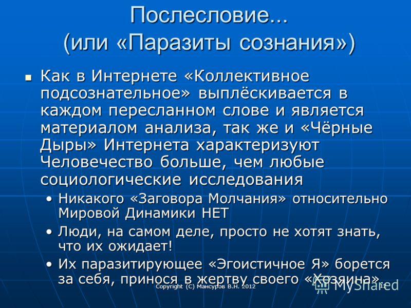 Copyright (C) Мансуров В.Н. 2012 12 Послесловие... (или «Паразиты сознания») Как в Интернете «Коллективное подсознательное» выплёскивается в каждом пересланном слове и является материалом анализа, так же и «Чёрные Дыры» Интернета характеризуют Челове