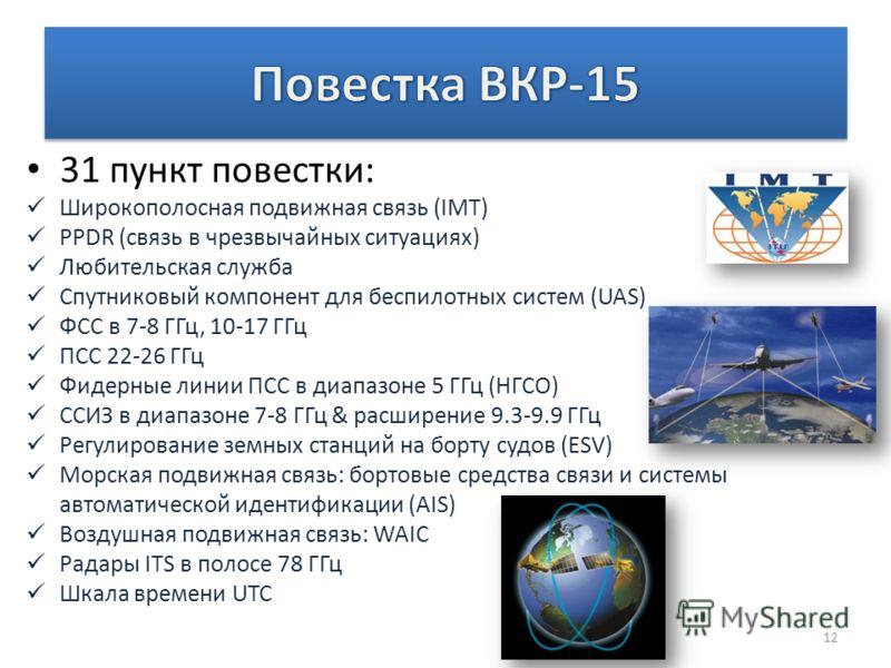 31 пункт повестки: Широкополосная подвижная связь (IMT) PPDR (связь в чрезвычайных ситуациях) Любительская служба Спутниковый компонент для беспилотных систем (UAS) ФСС в 7-8 ГГц, 10-17 ГГц ПСС 22-26 ГГц Фидерные линии ПСС в диапазоне 5 ГГц (НГСО) СС