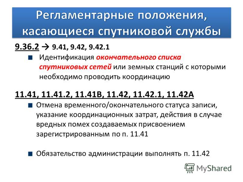 9.36.2 9.41, 9.42, 9.42.1 Идентификация окончательного списка спутниковых сетей или земных станций с которыми необходимо проводить координацию 11.41, 11.41.2, 11.41B, 11.42, 11.42.1, 11.42A Отмена временного/окончательного статуса записи, указание ко