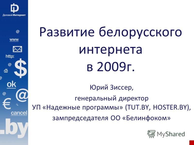 Развитие белорусского интернета в 2009г. Юрий Зиссер, генеральный директор УП «Надежные программы» (TUT.BY, HOSTER.BY), зампредседателя ОО «Белинфоком»