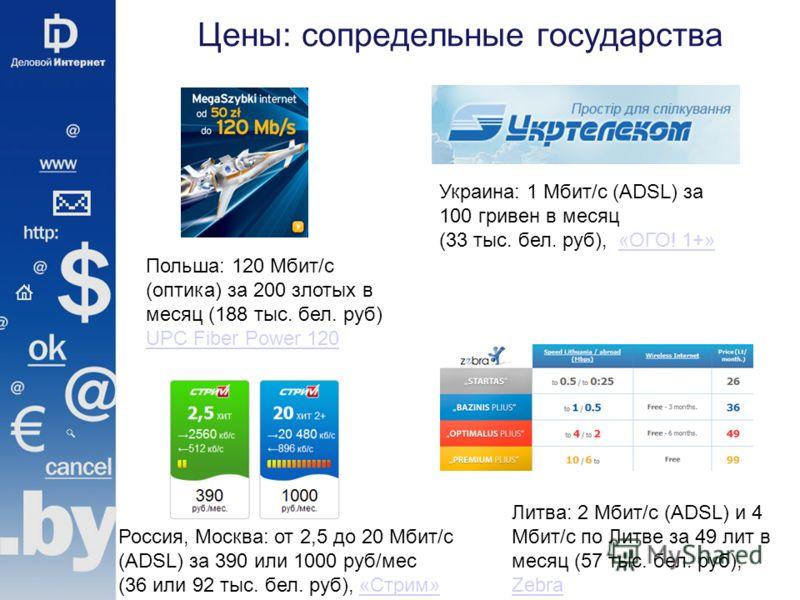 Цены: сопредельные государства Польша: 120 Мбит/с (оптика) за 200 злотых в месяц (188 тыс. бел. руб) UPC Fiber Power 120 UPC Fiber Power 120 Украина: 1 Мбит/с (ADSL) за 100 гривен в месяц (33 тыс. бел. руб), «ОГО! 1+»«ОГО! 1+» Россия, Москва: от 2,5