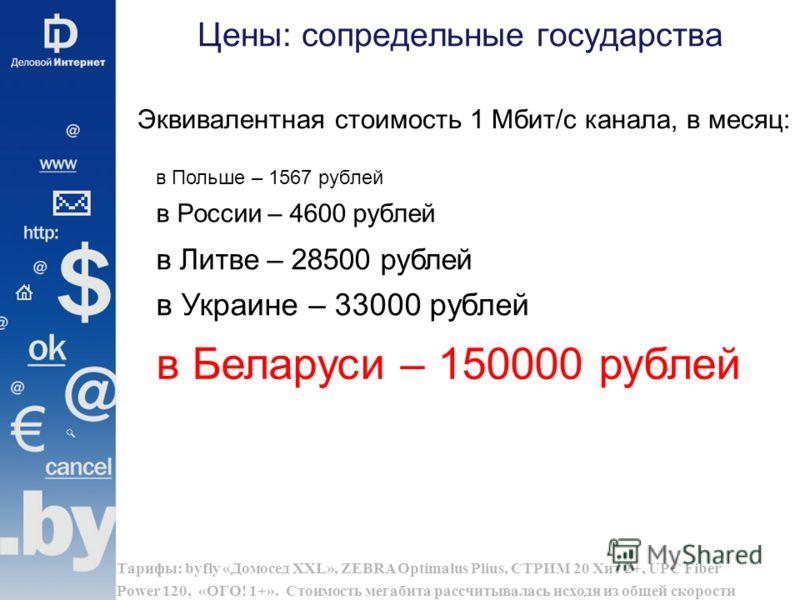 Цены: сопредельные государства Тарифы: byfly «Домосед XXL», ZEBRA Optimalus Plius, СТРИМ 20 Хит 2+, UPC Fiber Power 120, «ОГО! 1+». Стоимость мегабита рассчитывалась исходя из общей скорости Эквивалентная стоимость 1 Мбит/с канала, в месяц: в Литве –