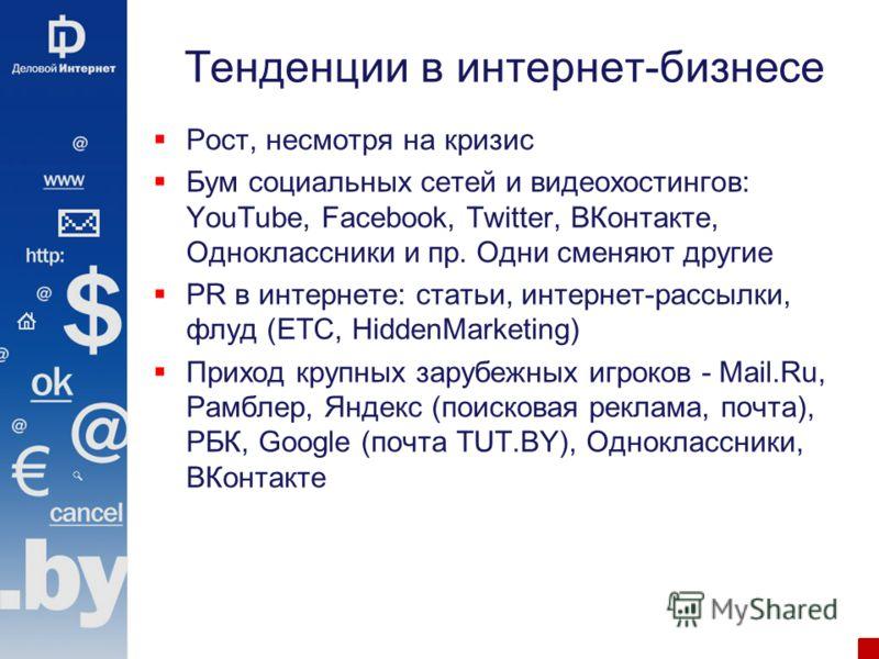Тенденции в интернет-бизнесе Рост, несмотря на кризис Бум социальных сетей и видеохостингов: YouTube, Facebook, Twitter, ВКонтакте, Одноклассники и пр. Одни сменяют другие PR в интернете: статьи, интернет-рассылки, флуд (ETC, HiddenMarketing) Приход