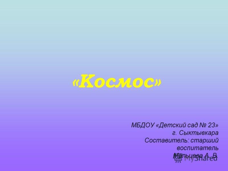 «Космос» МБДОУ «Детский сад 23» г. Сыктывкара Составитель: старший воспитатель Мальцева А. В.