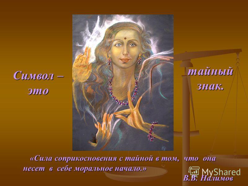 «Сила соприкосновения с тайной в том, что она «Сила соприкосновения с тайной в том, что она несет в себе моральное начало.» несет в себе моральное начало.» В.В. Налимов Символ – это тайныйзнак.