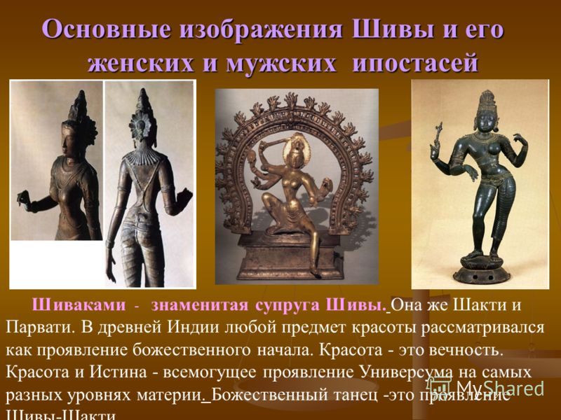Основные изображения Шивы и его женских и мужских ипостасей Шиваками - знаменитая супруга Шивы. Она же Шакти и Парвати. В древней Индии любой предмет красоты рассматривался как проявление божественного начала. Красота - это вечность. Красота и Истина