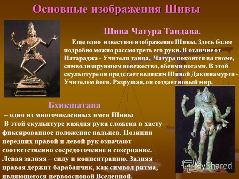 Основные изображения Шивы Бхикшатана – одно из многочисленных имен Шивы В этой скульптуре каждая рука сложена в хасту – фиксированное положение пальцев. Позиции передних правой и левой рук означают соответственно сосредоточение и созерцание. Левая за