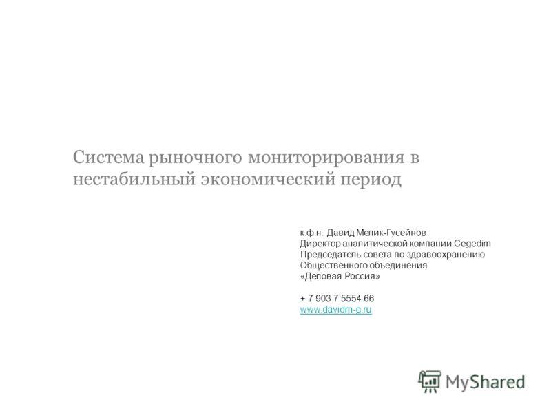 Система рыночного мониторирования в нестабильный экономический период к.ф.н. Давид Мелик-Гусейнов Директор аналитической компании Cegedim Председатель совета по здравоохранению Общественного объединения «Деловая Россия» + 7 903 7 5554 66 www.davidm-g
