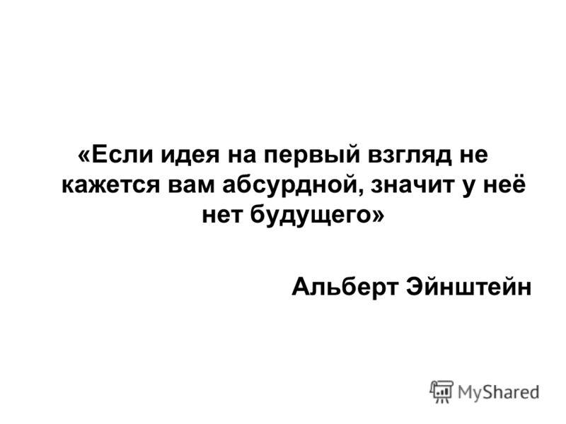«Если идея на первый взгляд не кажется вам абсурдной, значит у неё нет будущего» Альберт Эйнштейн