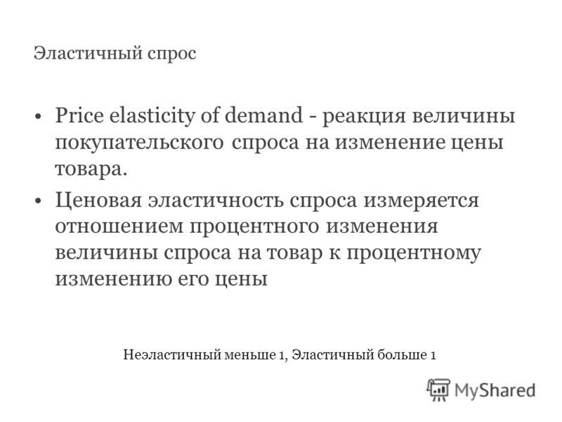 Price elasticity of demand - реакция величины покупательского спроса на изменение цены товара. Ценовая эластичность спроса измеряется отношением процентного изменения величины спроса на товар к процентному изменению его цены Неэластичный меньше 1, Эл