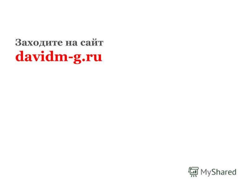 Заходите на сайт davidm-g.ru