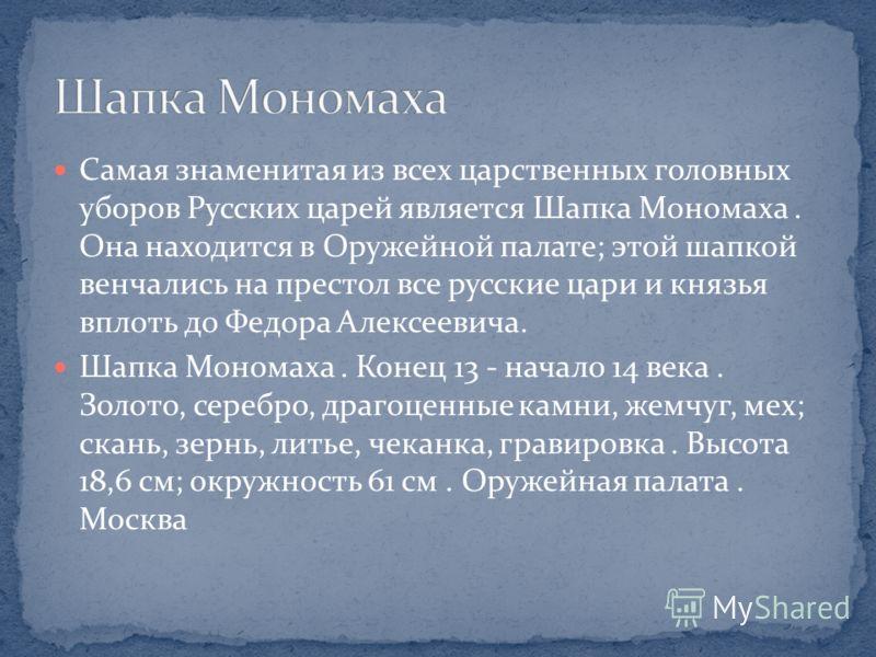 Самая знаменитая из всех царственных головных уборов Русских царей является Шапка Мономаха. Она находится в Оружейной палате; этой шапкой венчались на престол все русские цари и князья вплоть до Федора Алексеевича. Шапка Мономаха. Конец 13 - начало 1