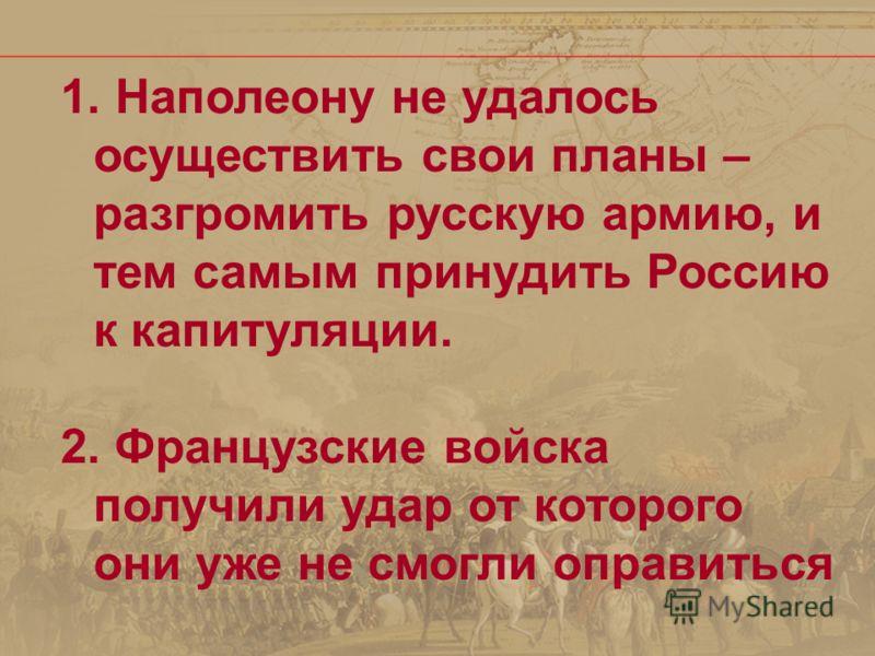 1. Наполеону не удалось осуществить свои планы – разгромить русскую армию, и тем самым принудить Россию к капитуляции. 2. Французские войска получили удар от которого они уже не смогли оправиться