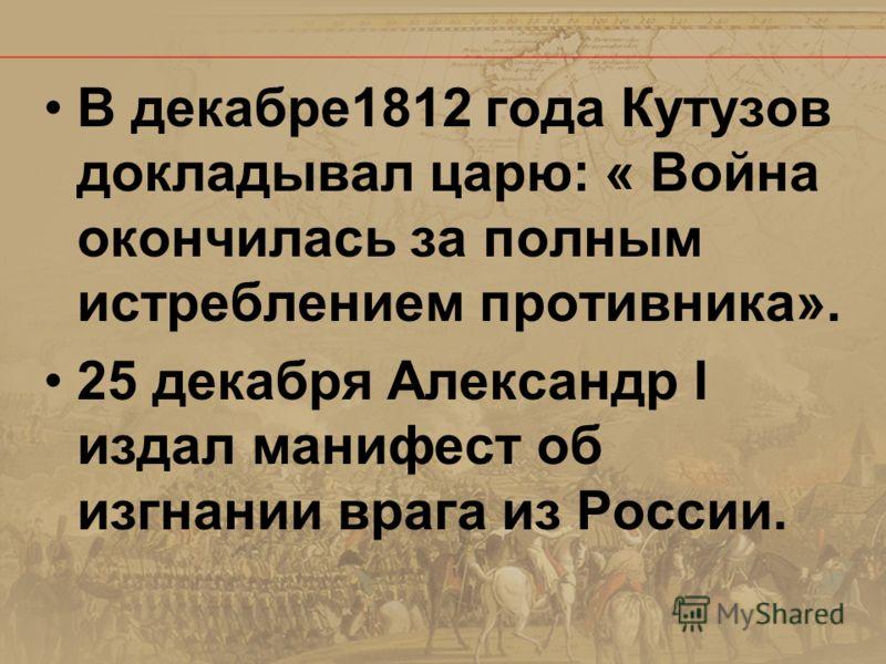 В декабре1812 года Кутузов докладывал царю: « Война окончилась за полным истреблением противника». 25 декабря Александр l издал манифест об изгнании врага из России.