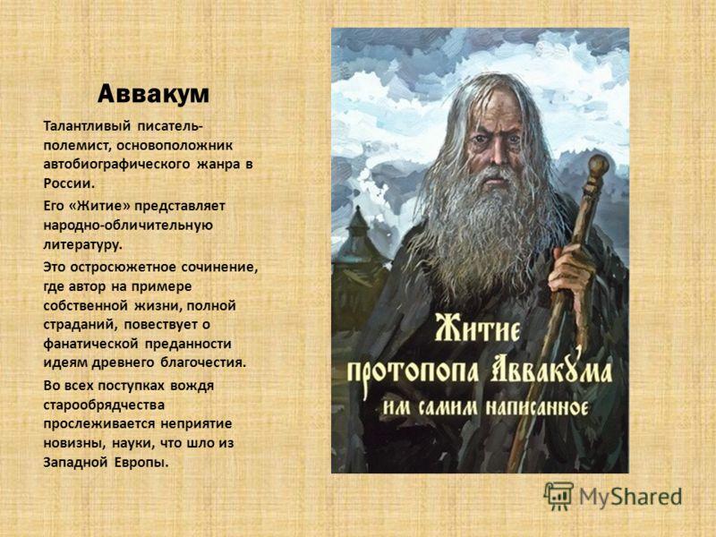 Аввакум Талантливый писатель- полемист, основоположник автобиографического жанра в России. Его «Житие» представляет народно-обличительную литературу. Это остросюжетное сочинение, где автор на примере собственной жизни, полной страданий, повествует о