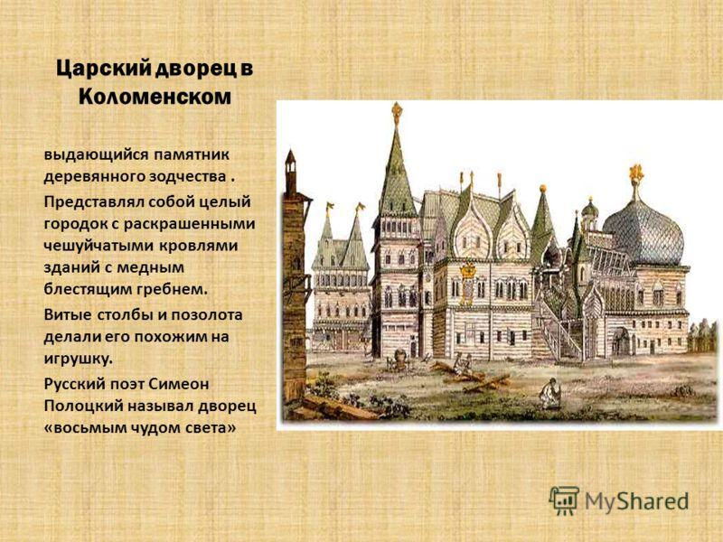 Царский дворец в Коломенском выдающийся памятник деревянного зодчества. Представлял собой целый городок с раскрашенными чешуйчатыми кровлями зданий с медным блестящим гребнем. Витые столбы и позолота делали его похожим на игрушку. Русский поэт Симеон