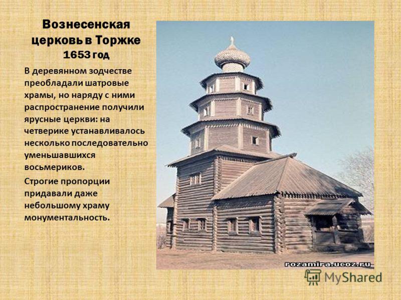 Вознесенская церковь в Торжке 1653 год В деревянном зодчестве преобладали шатровые храмы, но наряду с ними распространение получили ярусные церкви: на четверике устанавливалось несколько последовательно уменьшавшихся восьмериков. Строгие пропорции пр