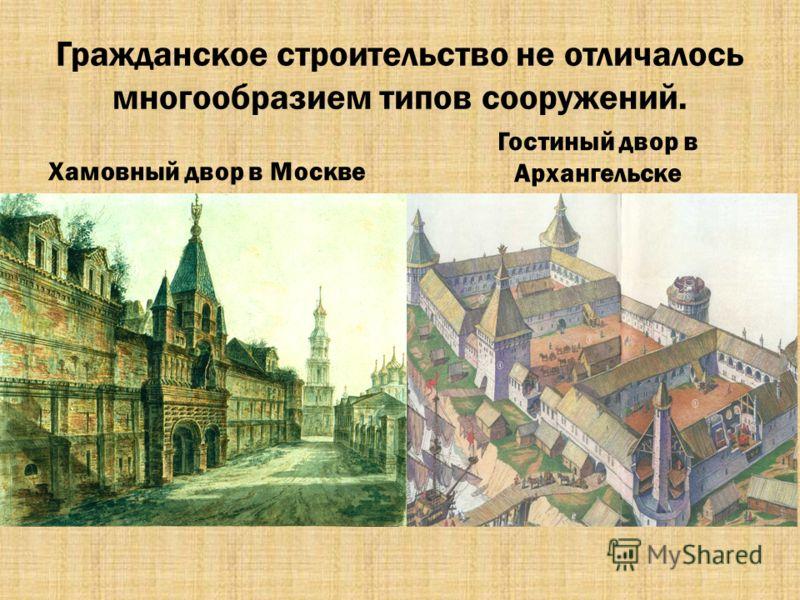 Гражданское строительство не отличалось многообразием типов сооружений. Хамовный двор в Москве Гостиный двор в Архангельске