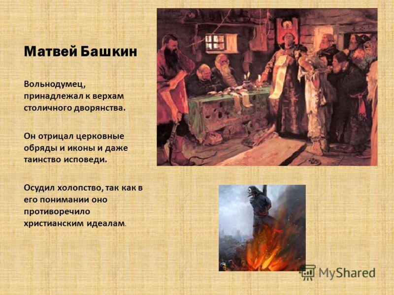 Матвей Башкин Вольнодумец, принадлежал к верхам столичного дворянства. Он отрицал церковные обряды и иконы и даже таинство исповеди. Осудил холопство, так как в его понимании оно противоречило христианским идеалам.