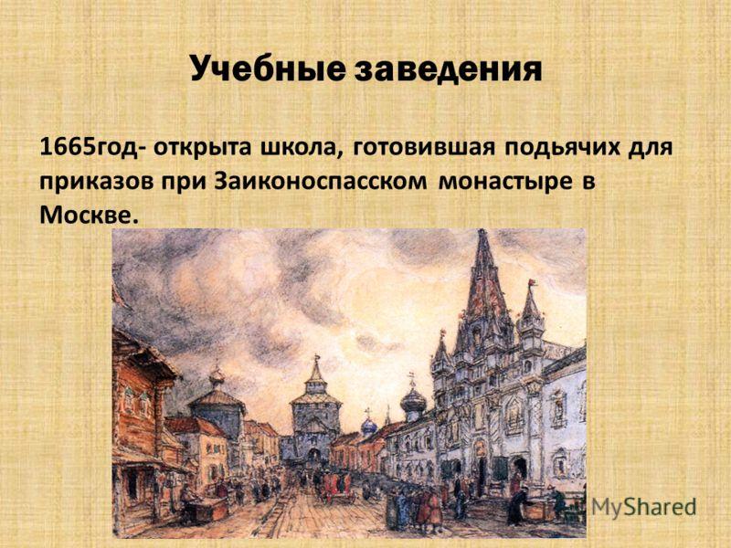 Учебные заведения 1665год- открыта школа, готовившая подьячих для приказов при Заиконоспасском монастыре в Москве.