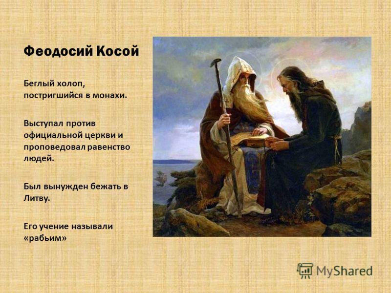 Феодосий Косой Беглый холоп, постригшийся в монахи. Выступал против официальной церкви и проповедовал равенство людей. Был вынужден бежать в Литву. Его учение называли «рабьим»