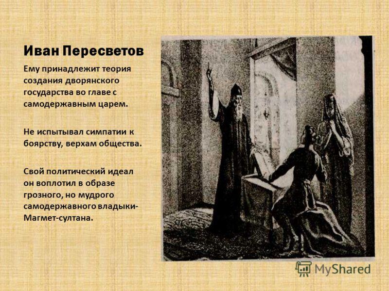 Иван Пересветов Ему принадлежит теория создания дворянского государства во главе с самодержавным царем. Не испытывал симпатии к боярству, верхам общества. Свой политический идеал он воплотил в образе грозного, но мудрого самодержавного владыки- Магме