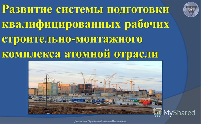 Развитие системы подготовки квалифицированных рабочих строительно-монтажного комплекса атомной отрасли Докладчик: Чупейкина Наталия Николаевна