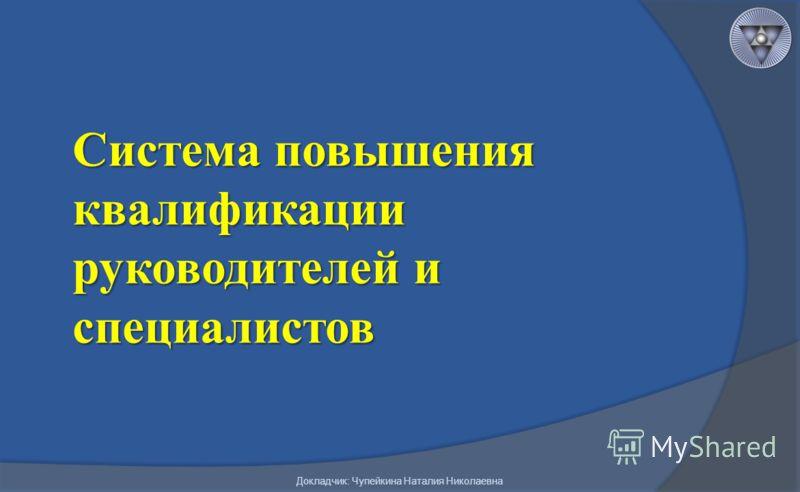 Система повышения квалификации руководителей и специалистов Докладчик: Чупейкина Наталия Николаевна