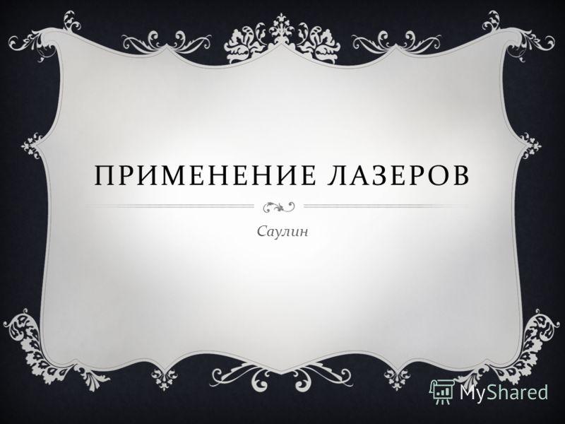 ПРИМЕНЕНИЕ ЛАЗЕРОВ Саулин