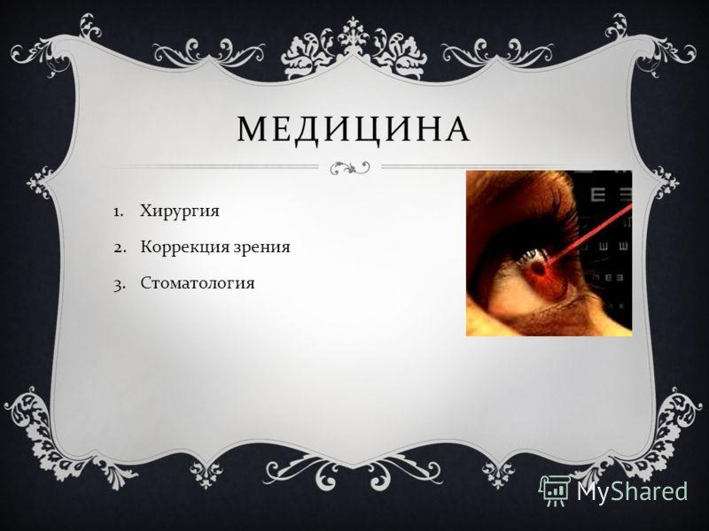 МЕДИЦИНА 1.Хирургия 2.Коррекция зрения 3.Стоматология