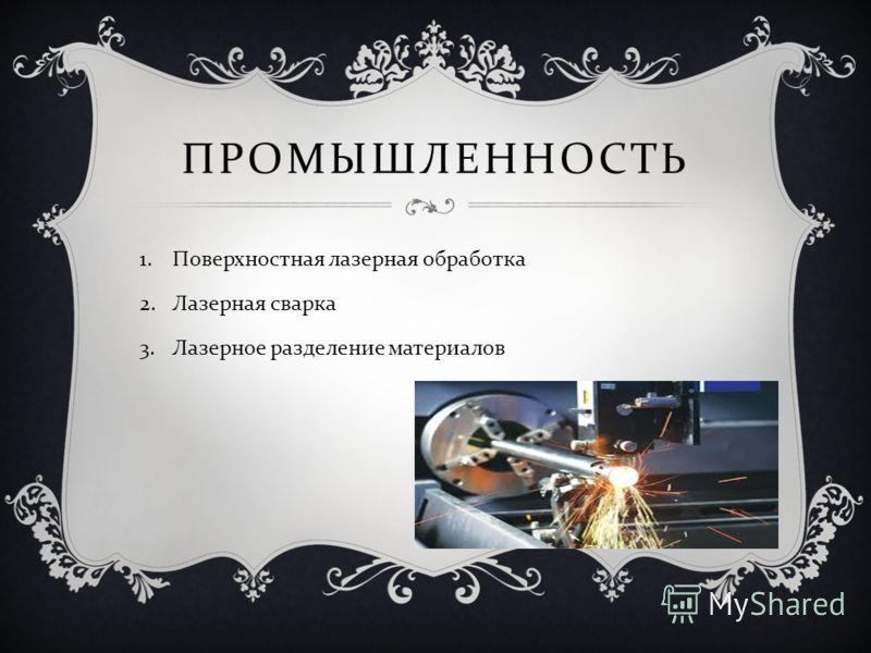 ПРОМЫШЛЕННОСТЬ 1.Поверхностная лазерная обработка 2.Лазерная сварка 3.Лазерное разделение материалов