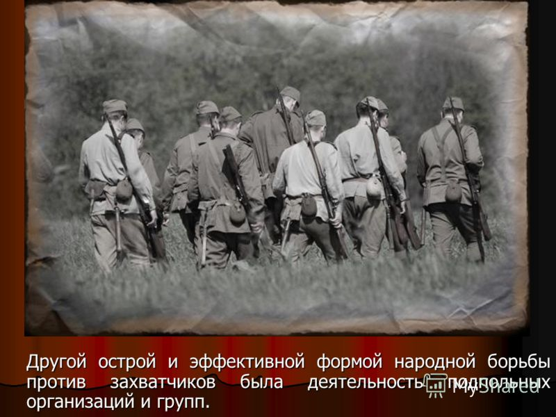 Другой острой и эффективной формой народной борьбы против захватчиков была деятельность подпольных организаций и групп.