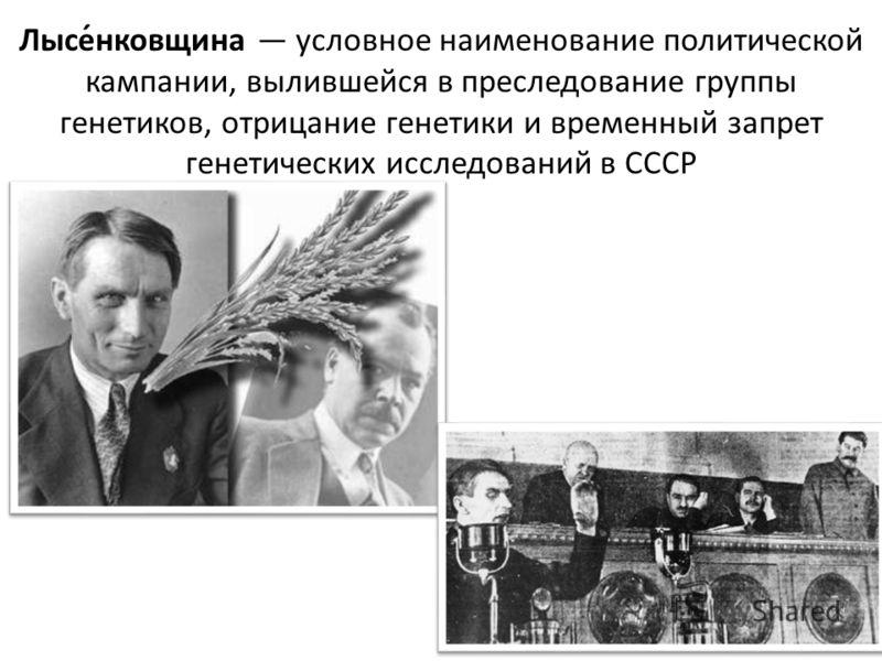 Лысе́нковщина условное наименование политической кампании, вылившейся в преследование группы генетиков, отрицание генетики и временный запрет генетических исследований в СССР