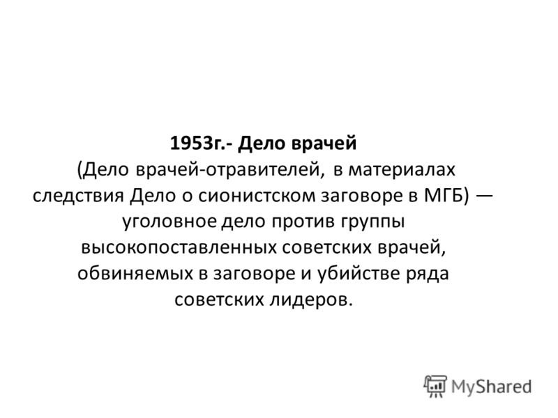 1953г.- Дело врачей (Дело врачей-отравителей, в материалах следствия Дело о сионистском заговоре в МГБ) уголовное дело против группы высокопоставленных советских врачей, обвиняемых в заговоре и убийстве ряда советских лидеров.