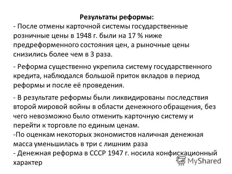 Результаты реформы: - После отмены карточной системы государственные розничные цены в 1948 г. были на 17 % ниже предреформенного состояния цен, а рыночные цены снизились более чем в 3 раза. - Реформа существенно укрепила систему государственного кред