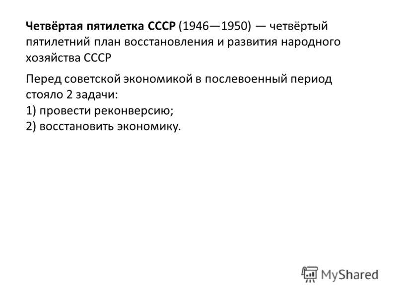 Четвёртая пятилетка СССР (19461950) четвёртый пятилетний план восстановления и развития народного хозяйства СССР Перед советской экономикой в послевоенный период стояло 2 задачи: 1) провести реконверсию; 2) восстановить экономику.