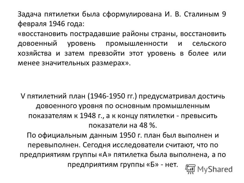 Задача пятилетки была сформулирована И. В. Сталиным 9 февраля 1946 года: «восстановить пострадавшие районы страны, восстановить довоенный уровень промышленности и сельского хозяйства и затем превзойти этот уровень в более или менее значительных разме